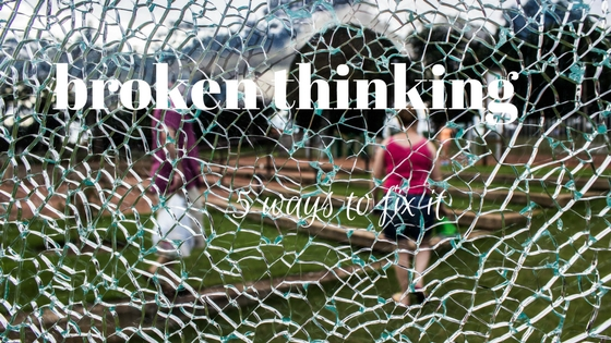 broken thinking…5 ways to fix it