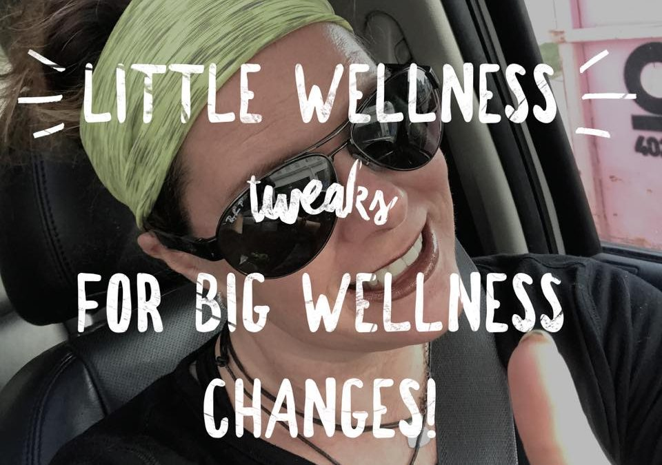 Little WELLNESS tweaks for BIG Wellness results!