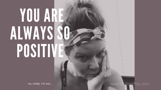You are always so positive…no, I'm really not