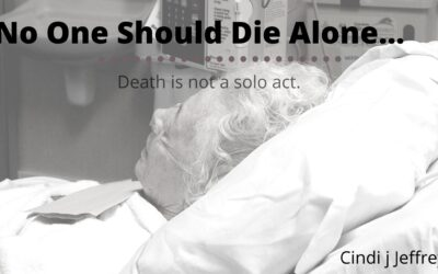 No one should die alone…Death is not a solo act.